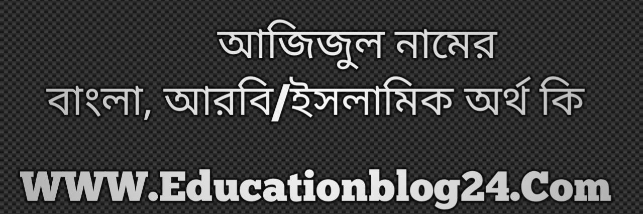 Azizul name meaning in Bengali, আজিজুল নামের অর্থ কি, আজিজুল নামের বাংলা অর্থ কি, আজিজুল নামের ইসলামিক অর্থ কি, আজিজুল কি ইসলামিক /আরবি নাম