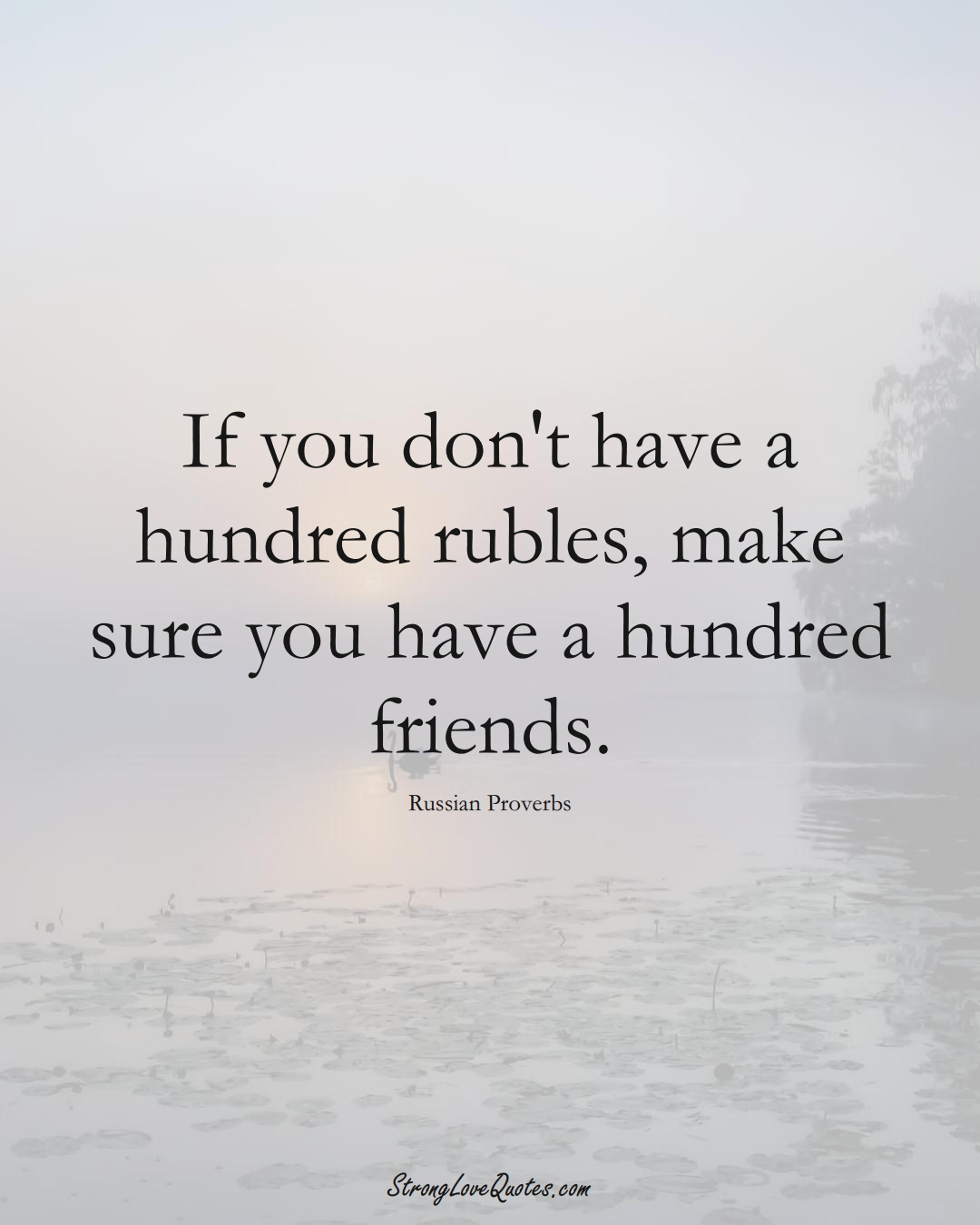 If you don't have a hundred rubles, make sure you have a hundred friends. (Russian Sayings);  #AsianSayings