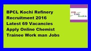 BPCL Kochi Refinery Recruitment 2016 Latest 69 Vacancies Apply Online Chemist Trainee Work man Jobs