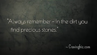 """""""Always remember – In the dirt you find precious stones"""""""