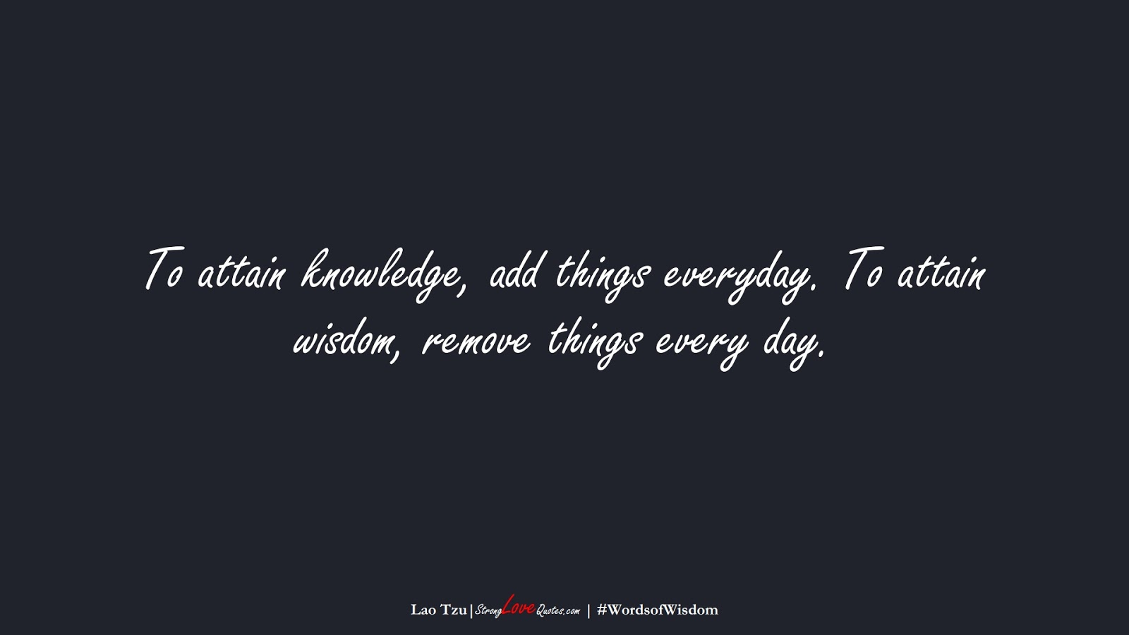 To attain knowledge, add things everyday. To attain wisdom, remove things every day. (Lao Tzu);  #WordsofWisdom