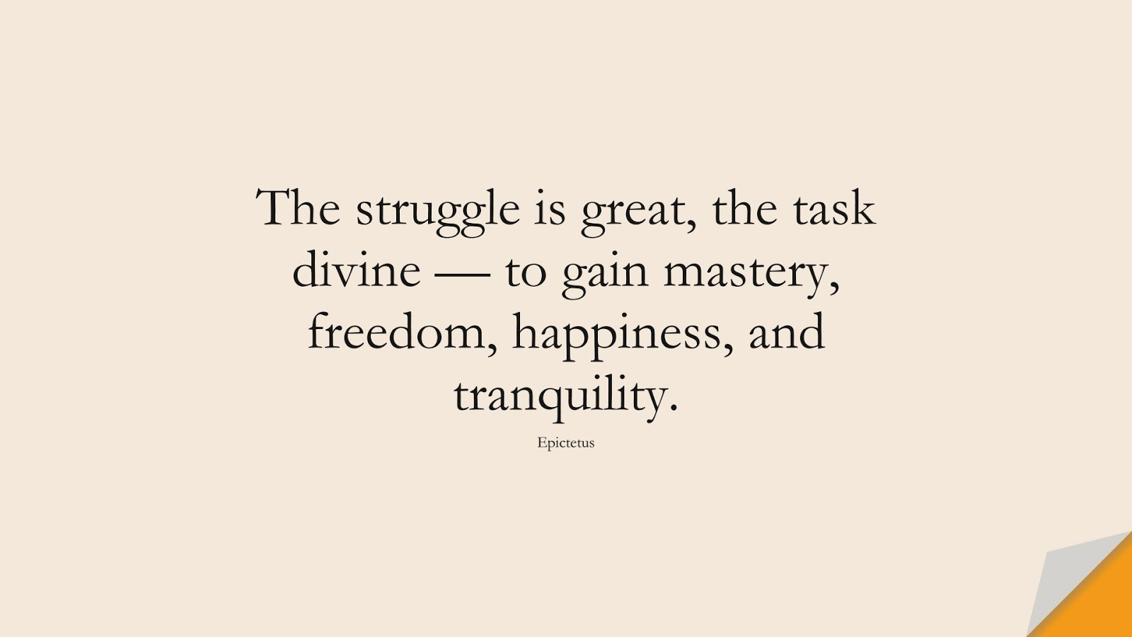 The struggle is great, the task divine — to gain mastery, freedom, happiness, and tranquility. (Epictetus);  #CalmQuotes