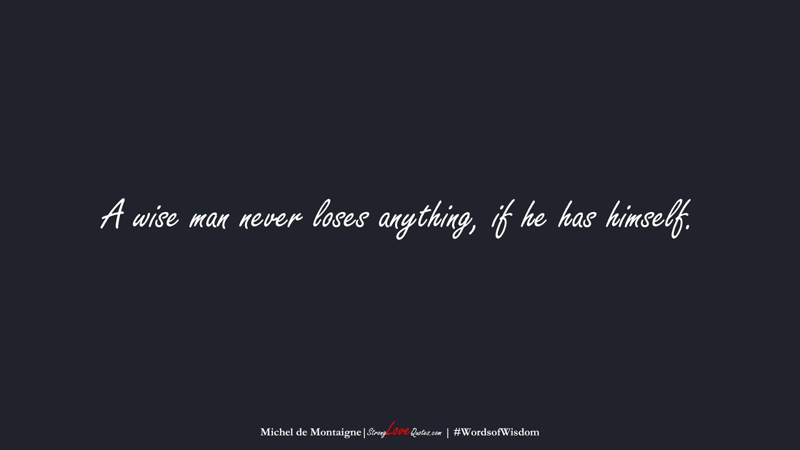 A wise man never loses anything, if he has himself. (Michel de Montaigne);  #WordsofWisdom