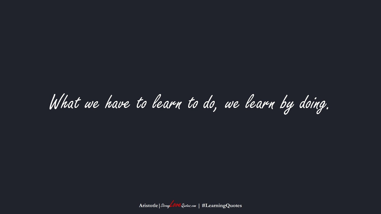 What we have to learn to do, we learn by doing. (Aristotle);  #LearningQuotes