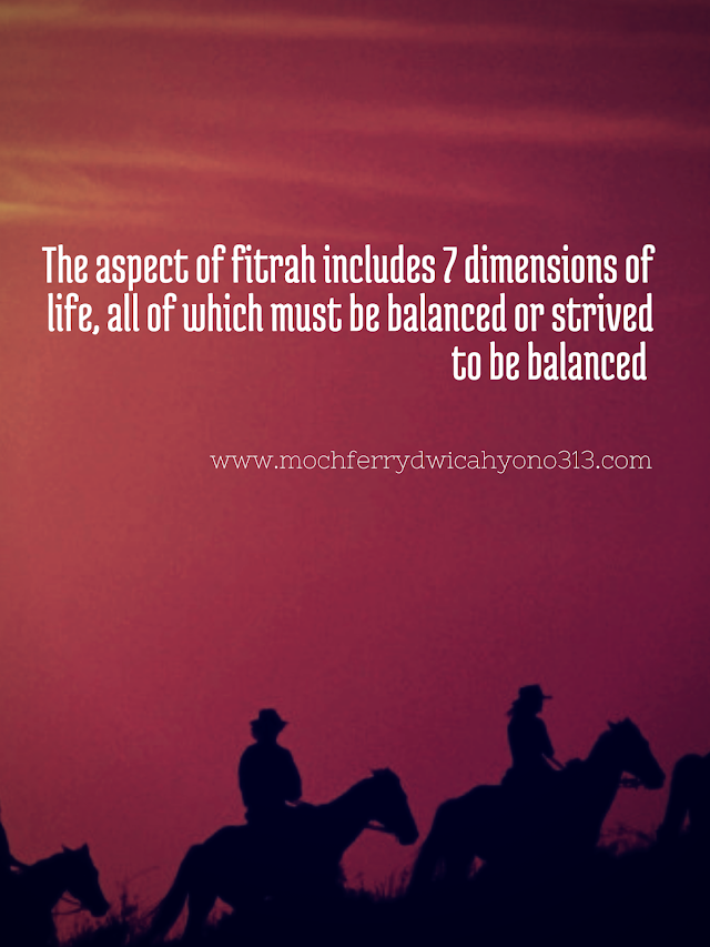 The aspect of fitrah includes 7 dimensions of life, all of which must be balanced or strived to be balanced