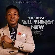 Chris Heaven - All Things New [Mp3, Lyrics, Video]