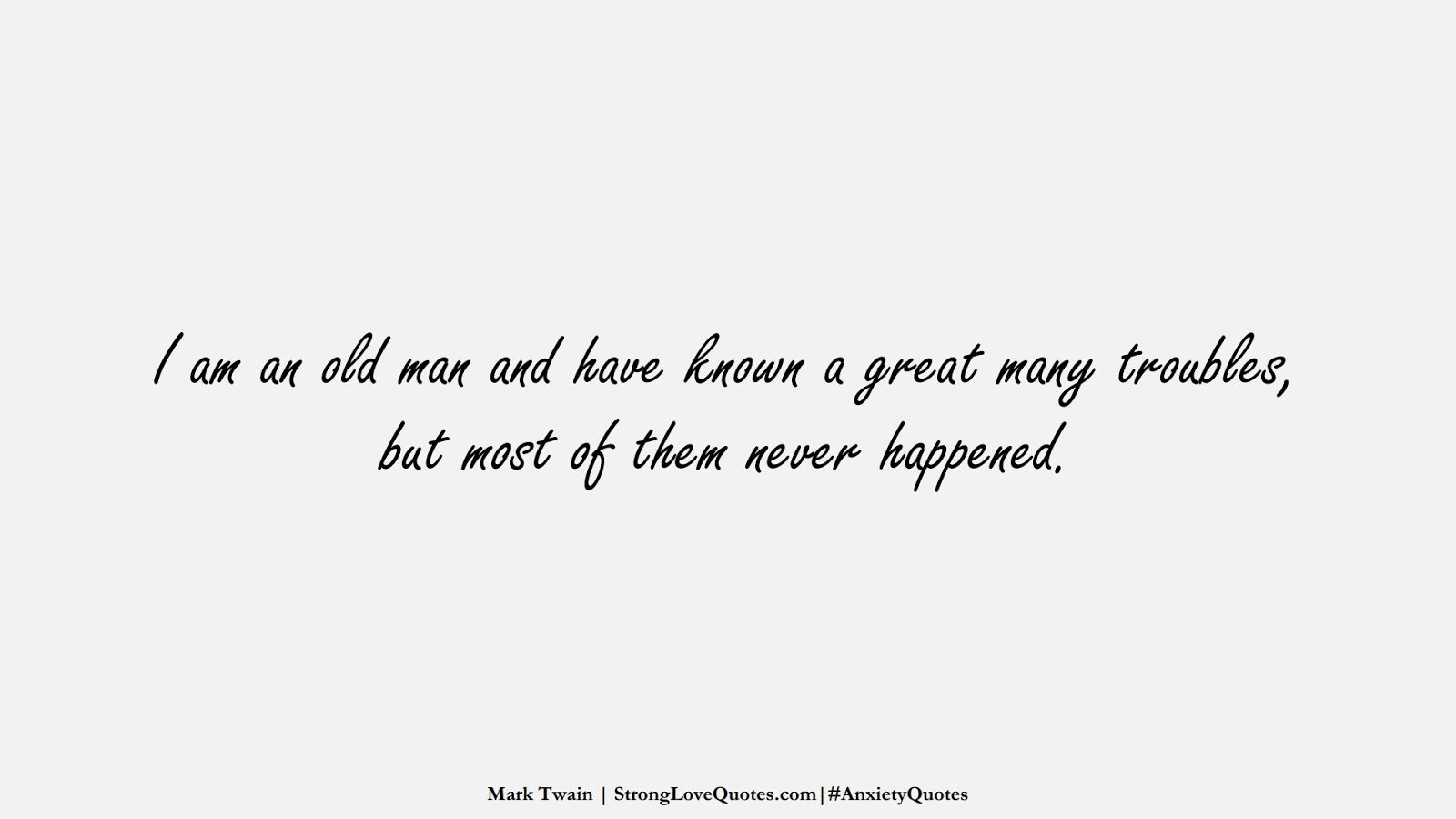 I am an old man and have known a great many troubles, but most of them never happened. (Mark Twain);  #AnxietyQuotes