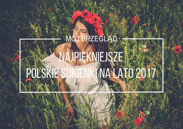 Najpiękniejsze polskie sukienki na lato 2017 - mój przegląd