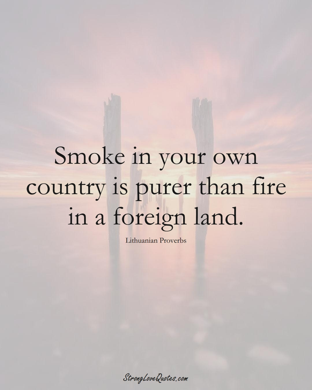 Smoke in your own country is purer than fire in a foreign land. (Lithuanian Sayings);  #AsianSayings
