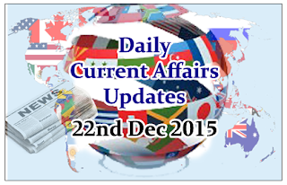 Daily Current Affairs Updates– 22nd December 2015