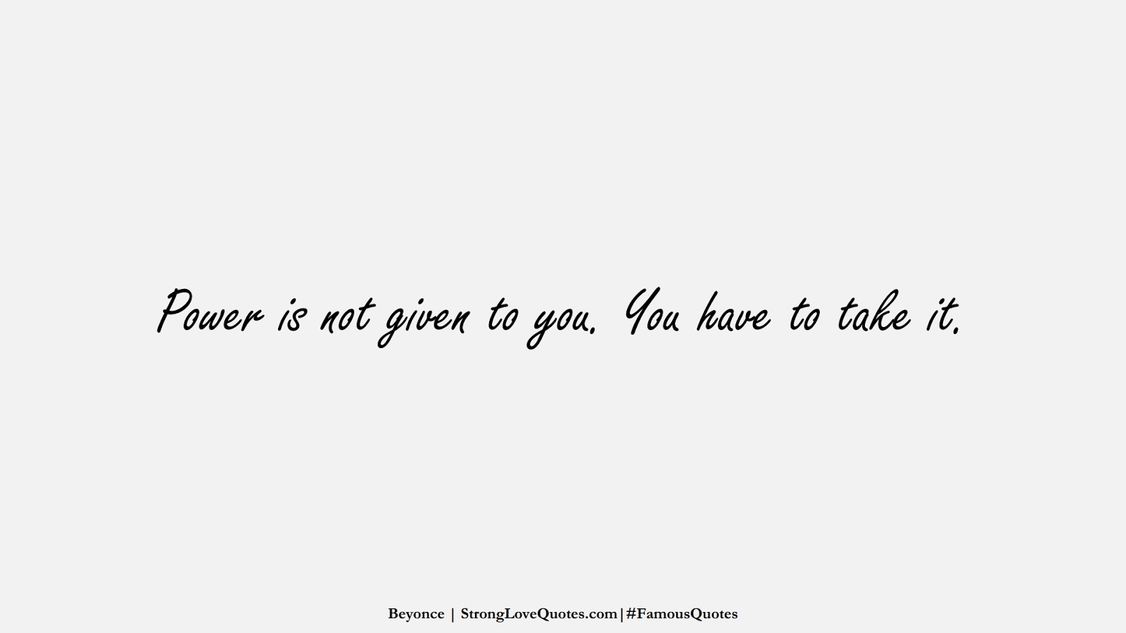 Power is not given to you. You have to take it. (Beyonce);  #FamousQuotes