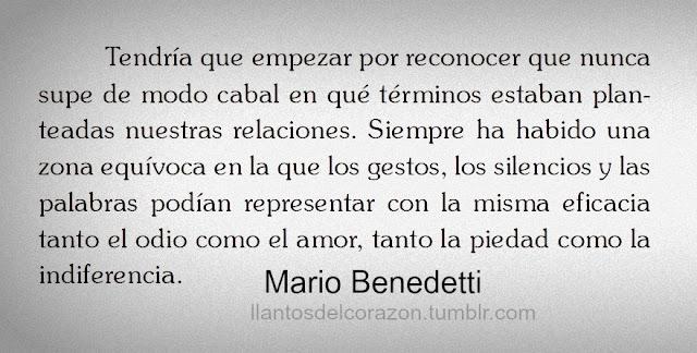 """""""Tendría que empezar por reconocer que nunca supe de modo cabal en qué términos estaban planteadas nuestras relaciones. Siempre ha habido una zona equívoca en la que los gestos, los silencios y las palabras podían representar con la misma eficacia tanto el odio como el amor, tanto la piedad como la indiferencia."""" Mario Benedetti"""