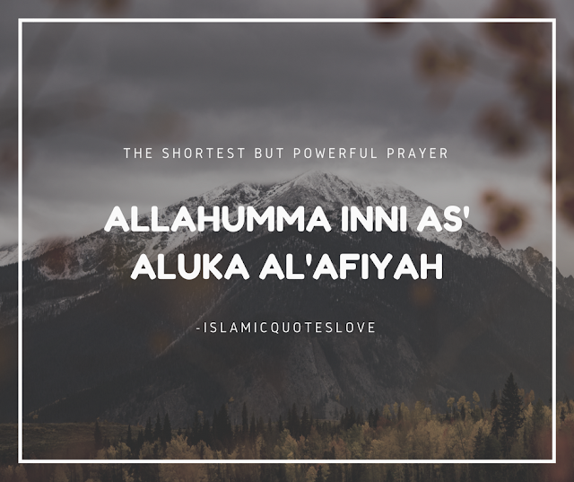 """ALLAHUMMA INNI AS' ALUKA AL'AFIYAH  The SHORTEST BUT POWERFUL PRAYER  Do you know it ???..  Al-Abbas (R.A.), the uncle of the Prophet (pbuh), came to the Prophet (PBUH) and said:  """"Ya Rasulullah, teach me a du'a.""""  The Prophet ( PBUH) said: """"O my uncle, say:  ALLAHUMMA INNI AS' ALUKA AL'AFIYAH  (O Allah, I ask you for afiyah).  Now what is Afiyah? Afiyah means -   ● To be saved from any afflictions, you are in afiyah.  ● To be healthy, you are in afiyah.  ● To have enough money, you are in afiyah.  ● To live, you are in afiyah.  ● To have your children protected, you are in afiyah.  ●And if you are forgiven and not punished, you are in afiyah.  So basically, Afiyah means:  """"O Allah, protect me from any pain and sufferings.""""  This includes both dun'ya and akhirah.  Al-Abbas (R.A.) thought about this for a while, and then he came back after a few days and said (paraphrased):  """"Ya Rasulullah, this du'a seems a little short. I want something big.""""  The Prophet (PBUH) said: """"My dear uncle, ask Allah for Afiyah for Wallahi, you cannot be given anything better than afiyah.""""  It is a simple du'a. Sincerely mean what you say while praying.  """"O Allah, I ask You to be saved from any: distress,  grief,  hardship,  harm, and don't test me, etc.""""  All of this is included in  """"Allahumma inni as'aluka al'afiyah"""" (Riyadh As Saliheen, Sunan At-Tirmidhi).  Make sure to share this to others and tell your friends:  Prophet Muhammad (PBUH) said :  """"Convey from me, even if it is one verse."""" May ALLAH accept all our prayers.Ameen."""