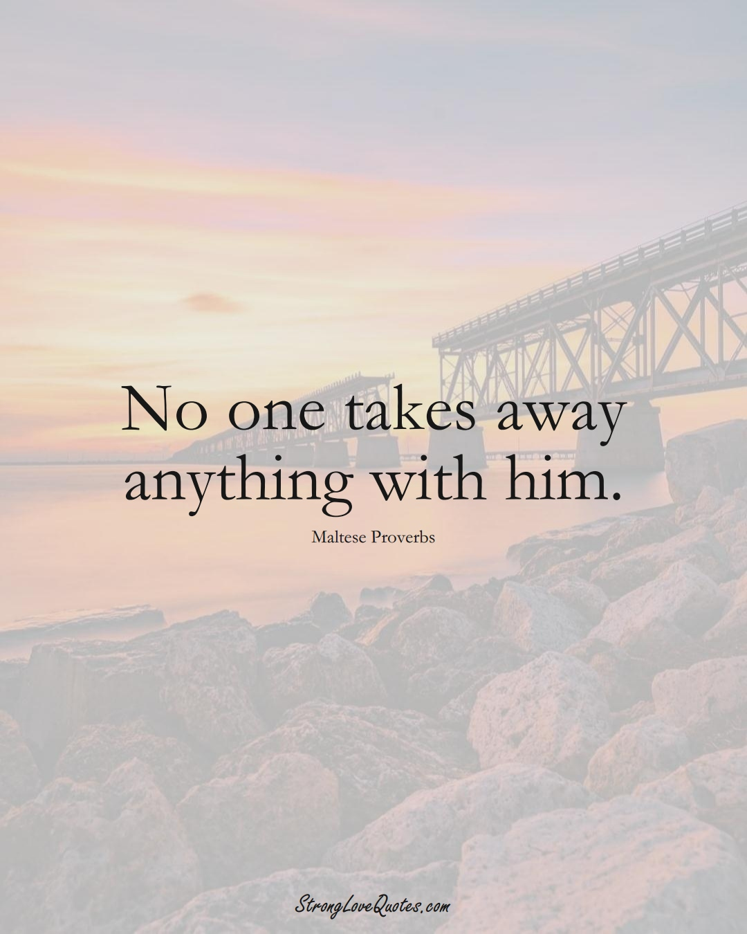 No one takes away anything with him. (Maltese Sayings);  #EuropeanSayings