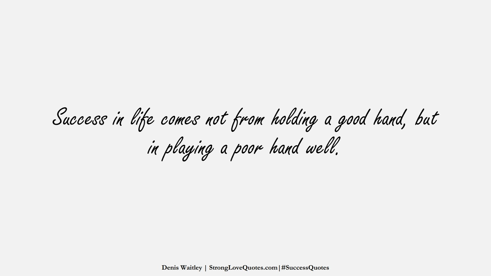 Success in life comes not from holding a good hand, but in playing a poor hand well. (Denis Waitley);  #SuccessQuotes