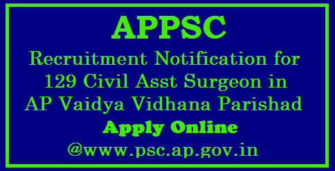 APPSC Recruitment Notification for 129 Civil Asst Surgeon in AP Vaidya Vidhana Parishad Apply Online @www.psc.ap.gov.in Andhra Pradesh Public Service Commission Hyderabad issued Recruitment Notification for Various Civil Assistant Surgeon Posts of Gynecology, Anesthesia, Pediatrics, General Medicine General Surgery, Orthopedics, ENT and Pathology in Andhra Pradesh Vidya Vidhana Parishad | Online Applications are Inviting for Various Vacancy Posts in AP Medical Department through APPSC at http://psc.ap.gov.in | Eligibility criteria Download of Hall Tickets Date of EXAMINATION Pre Test ( Preliminary ) and Main Exam Schedule How to Apply OR Register Online appsc-recruitment-notification-for-129-civil-assistant-surgeon-posts-apply-online-psc.ap.gov.in/2017/10/appsc-recruitment-notification-for-129.html
