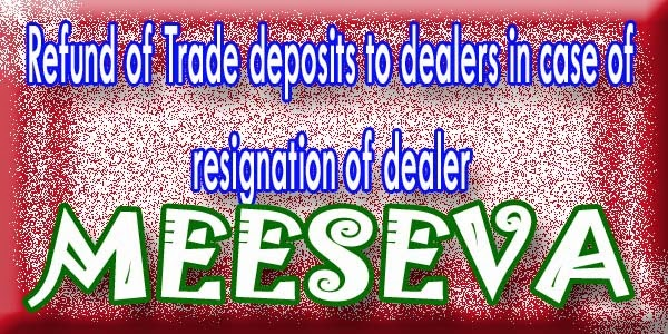 Refund of Trade deposits to dealers in case of resignation of dealer Apply Meeseva