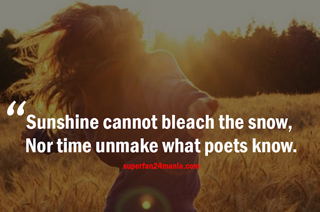 Sunshine cannot bleach the snow, Nor time unmake what poets know.