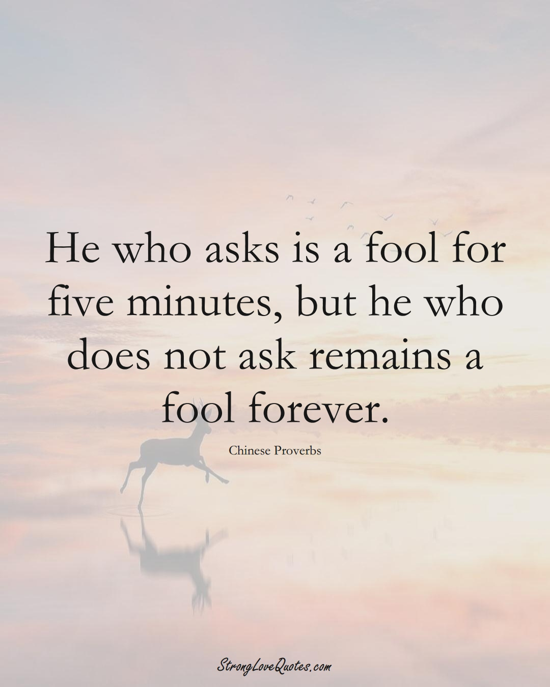 He who asks is a fool for five minutes, but he who does not ask remains a fool forever. (Chinese Sayings);  #AsianSayings