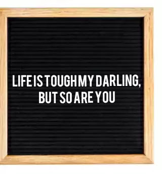 letter board quotes, Life is tough my darling, but so are you.