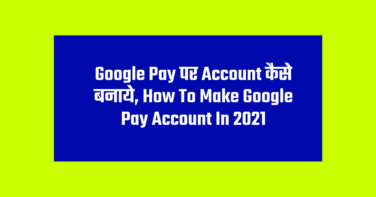 Google Pay पर Account कैसे बनाये, How To Make Google Pay Account In 2021