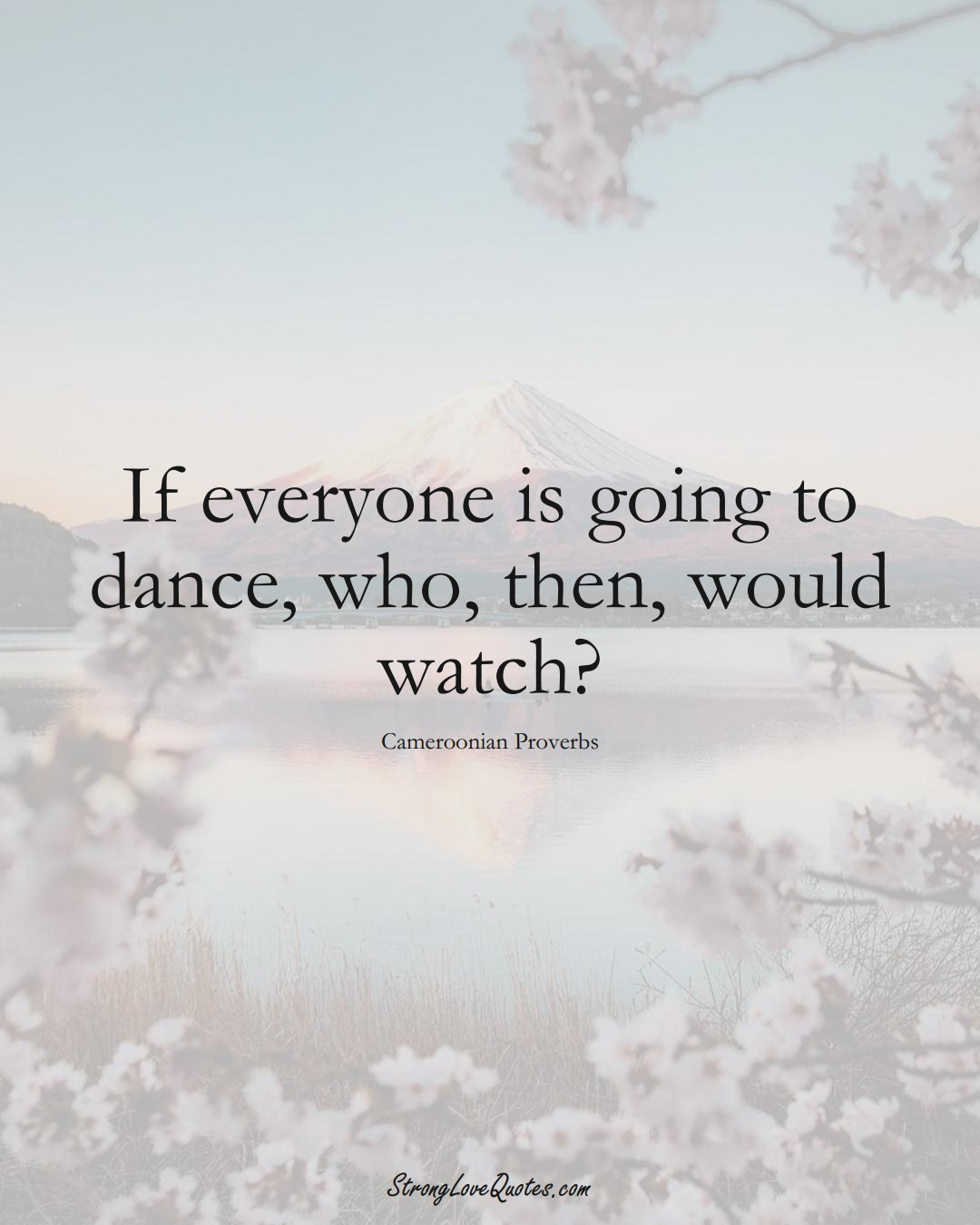 If everyone is going to dance, who, then, would watch? (Cameroonian Sayings);  #AfricanSayings
