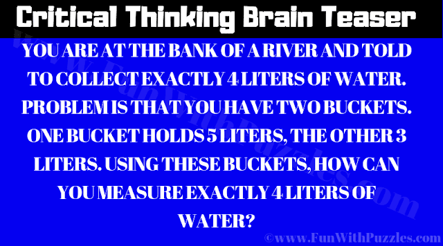 YOU ARE AT THE BANK OF A RIVER AND TOLD TO COLLECT EXACTLY 4 LITERS OF WATER. PROBLEM IS THAT YOU HAVE TWO BUCKETS. ONE BUCKET HOLDS 5 LITERS, THE OTHER 3 LITERS. USING THESE BUCKETS, HOW CAN YOU MEASURE EXACTLY 4 LITERS OF WATER?