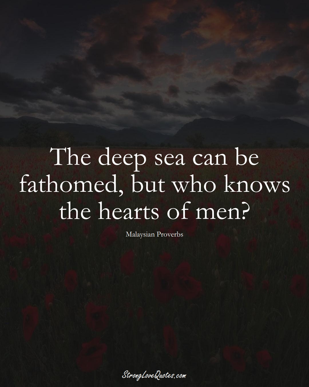 The deep sea can be fathomed, but who knows the hearts of men? (Malaysian Sayings);  #AsianSayings