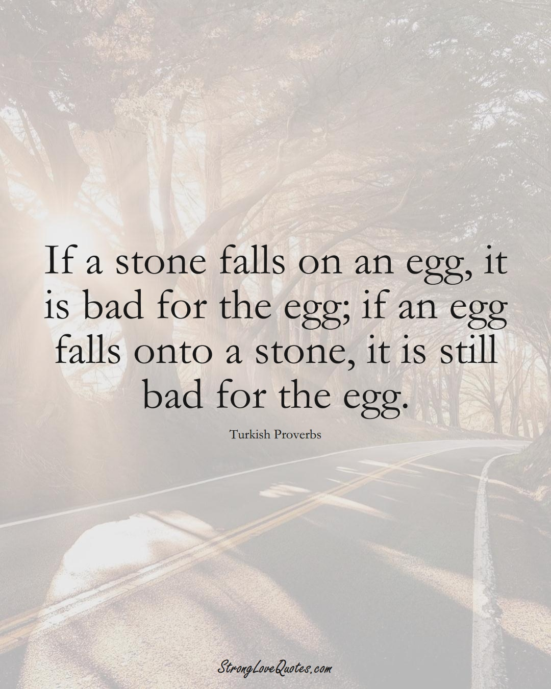 If a stone falls on an egg, it is bad for the egg; if an egg falls onto a stone, it is still bad for the egg. (Turkish Sayings);  #MiddleEasternSayings