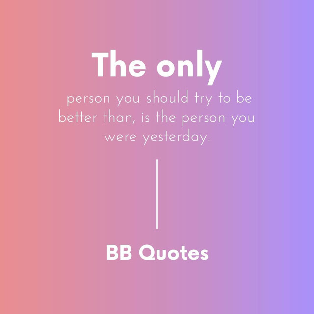 """the only person you should try to be better than, is the person you were yesterday.""– matty mullens"