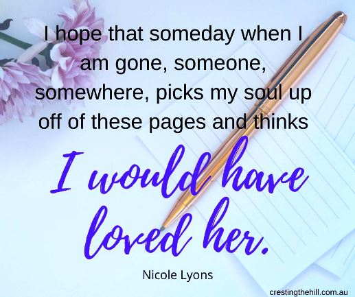 """I hope that someday when I am gone, someone, somewhere, picks my soul up off of these pages and thinks, ""I would have loved her."" ― Nicole Lyons"