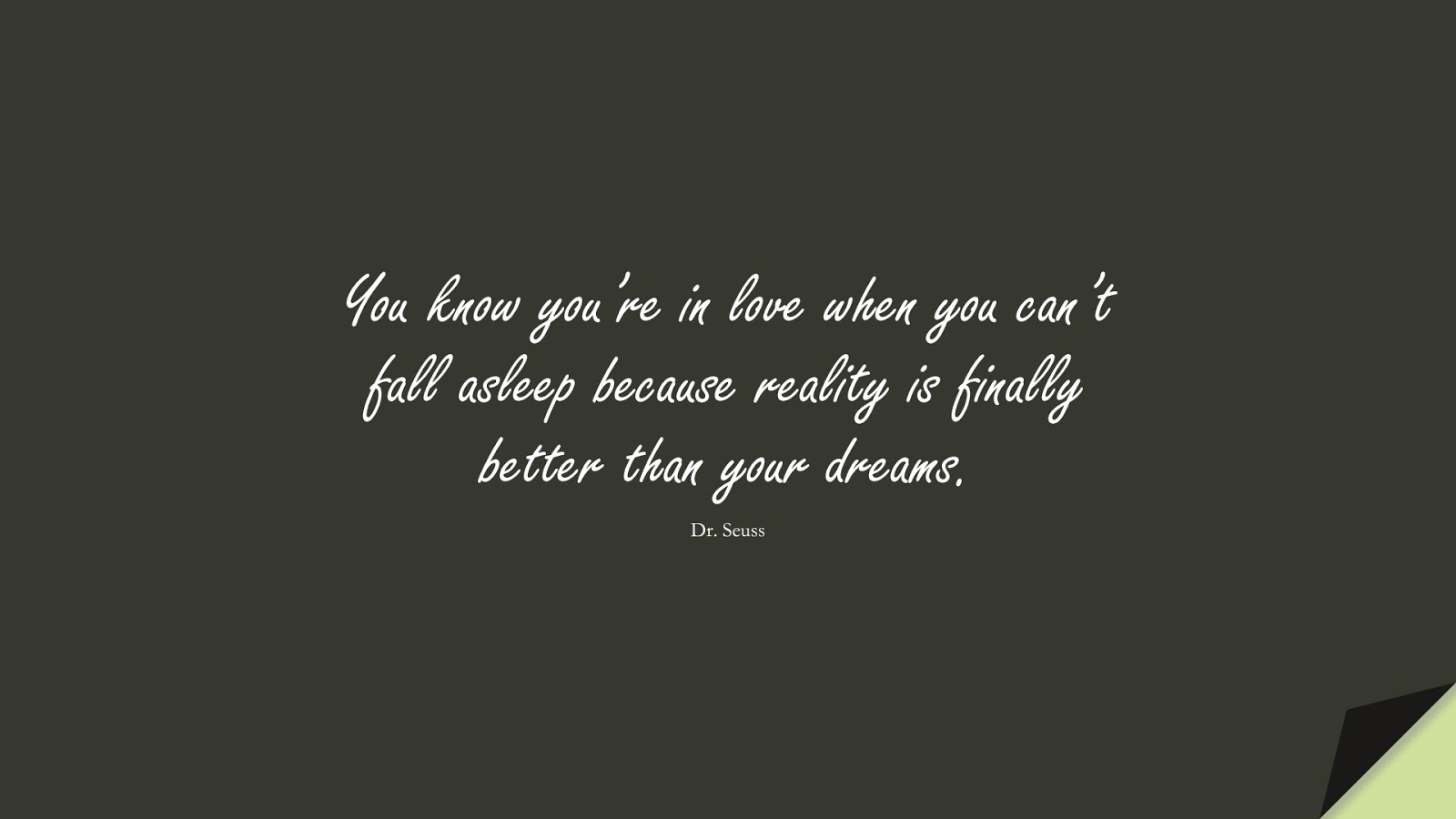 You know you're in love when you can't fall asleep because reality is finally better than your dreams. (Dr. Seuss);  #LoveQuotes