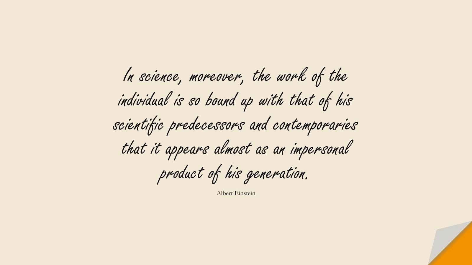 In science, moreover, the work of the individual is so bound up with that of his scientific predecessors and contemporaries that it appears almost as an impersonal product of his generation. (Albert Einstein);  #AlbertEnsteinQuotes