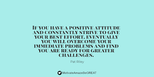 """Positive Mindset Quotes And Motivational Words For Bad Times: """"If you have a positive attitude and constantly strive to give your best effort, eventually you will overcome your immediate problems and find you are ready for greater challenges."""" - Pat Riley"""