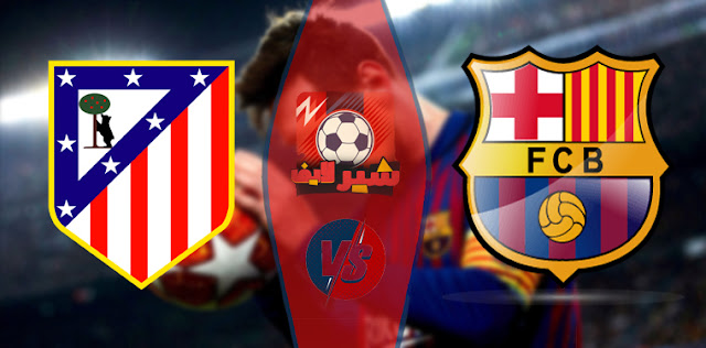 مباراة برشلونة ضد أتلتيكو مدريد - موعد مباراة برشلونة و أتلتيكو مدريد - مباراة برشلونة اليوم