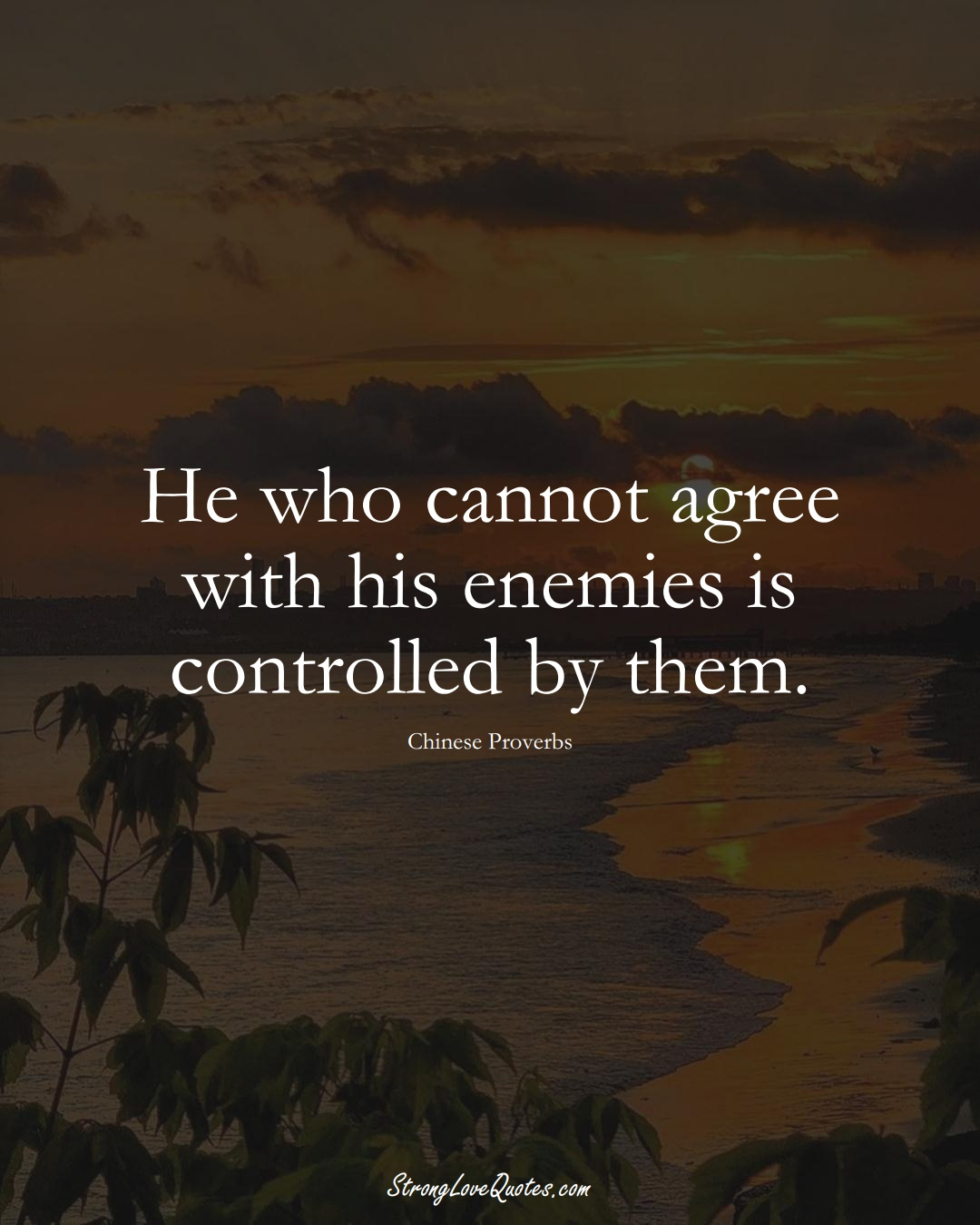 He who cannot agree with his enemies is controlled by them. (Chinese Sayings);  #AsianSayings