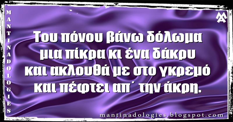 Μαντινάδα - Του πόνου βάνω δόλωμα, μια πίκρα κι ένα δάκρυ και ακλουθά με στο γκρεμό, και πέφτει απ΄ την άκρη.