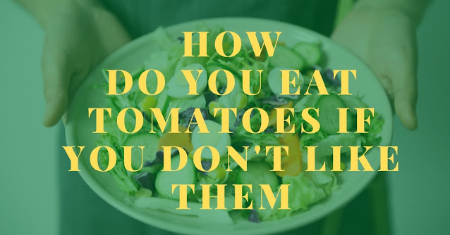 How do you eat tomatoes if you don't like them