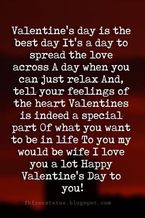 Happy Valentines Day Quotes, Valentine's day is the best day It's a day to spread the love across A day when you can just relax And, tell your feelings of the heart Valentines is indeed a special part Of what you want to be in life To you my would be wife I love you a lot Happy Valentine's Day to you!