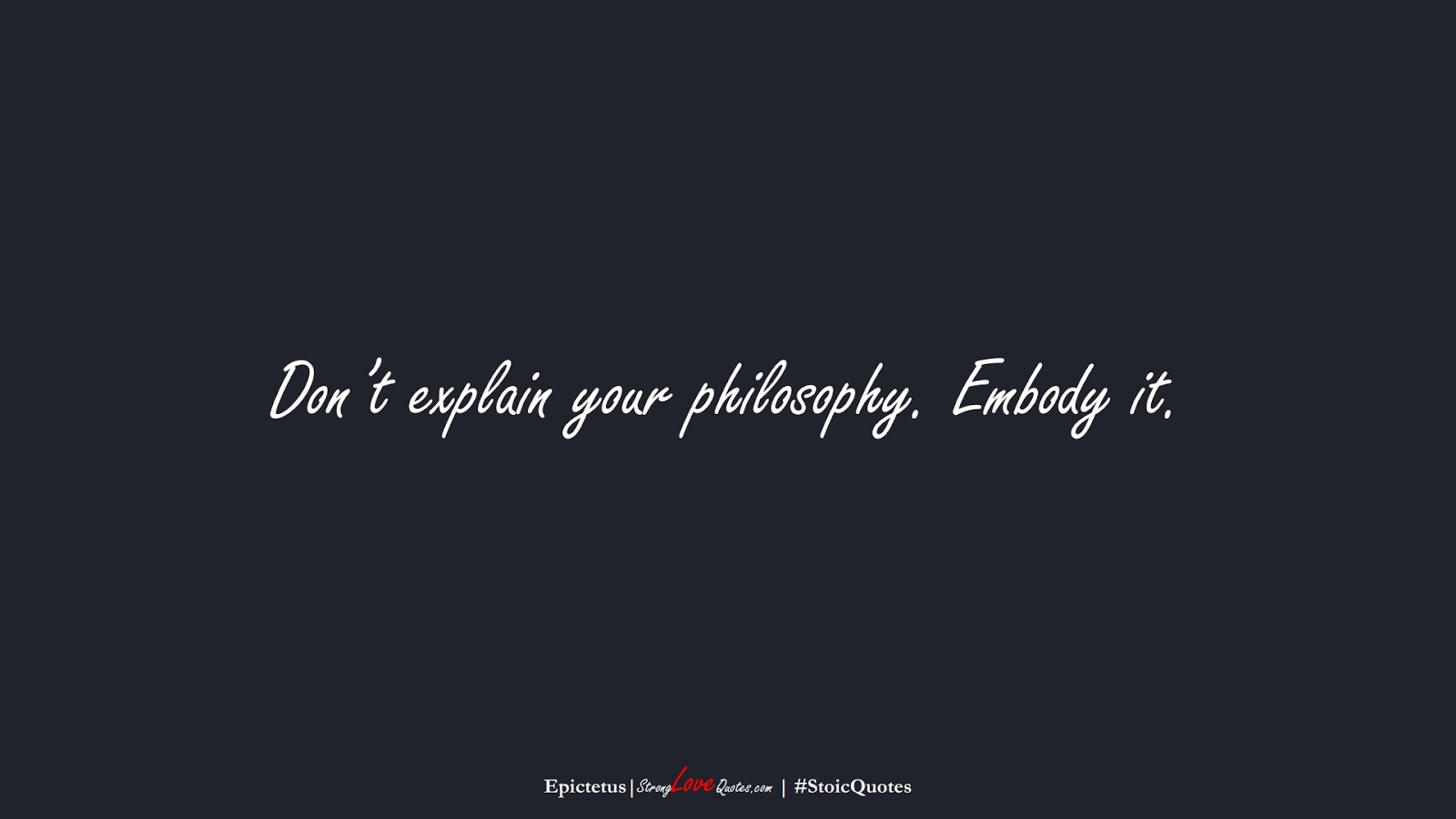 Don't explain your philosophy. Embody it. (Epictetus);  #StoicQuotes
