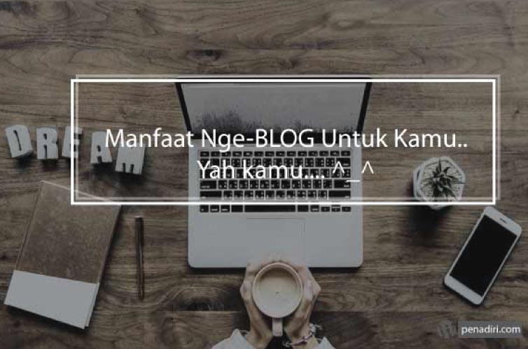 Bukan Hanya Tentang Menulis, Ngeblog Memberikan Kalian Banyak Manfaat Ini