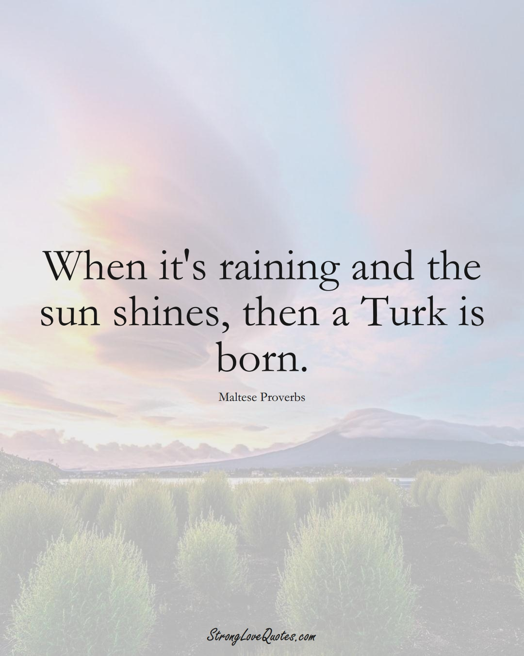 When it's raining and the sun shines, then a Turk is born. (Maltese Sayings);  #EuropeanSayings