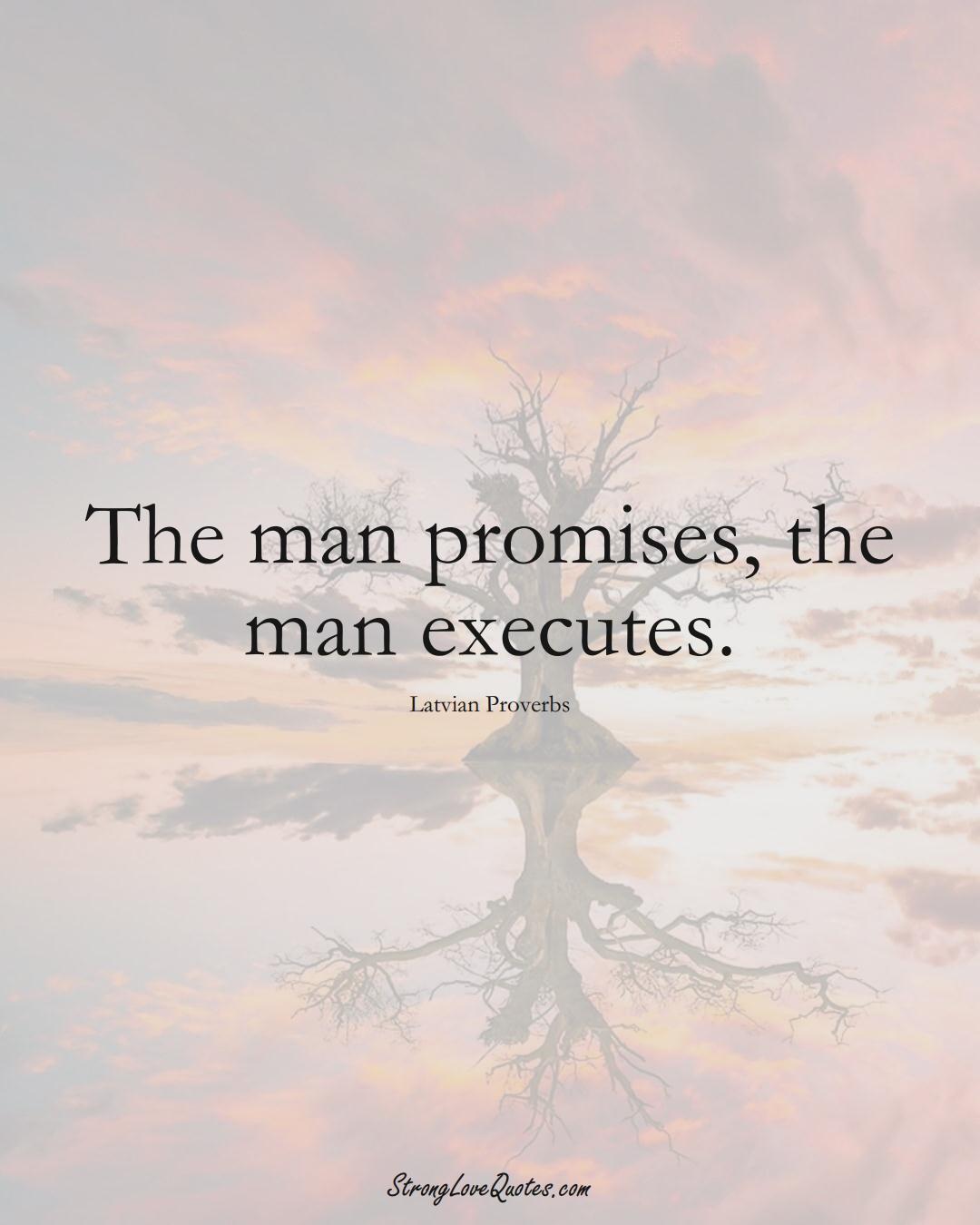 The man promises, the man executes. (Latvian Sayings);  #EuropeanSayings