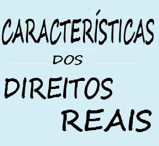 CARACTERÍSTICAS DOS DIREITOS REAIS: jus persequendi, jus praeferendi, taxatividade, oponibilidade, prevalência, publicidade