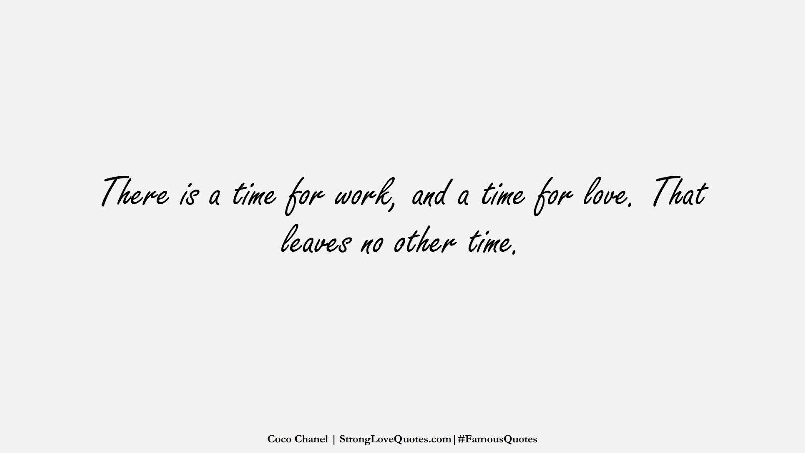 There is a time for work, and a time for love. That leaves no other time. (Coco Chanel);  #FamousQuotes