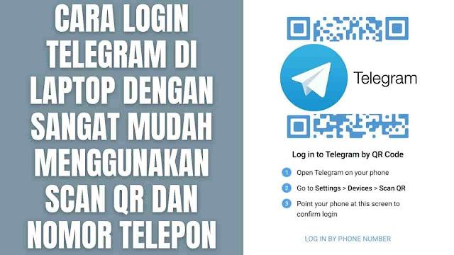 """Cara Login Telegram Di Laptop Dengan Sangat Mudah Menggunakan Scan QR dan Nomor Telepon Di dalam melakukan login Telegram di laptop, ada dua cara yang bisa dilakukan yaitu menggunakan scan QR dan nomor telepon. Untuk mengetahui cara melakukannya silahkan ikuti langkah-langkah ini :  Cara Login Telegram di Laptop Menggunakan Kode QR Untuk bisa login telegram di laptop menggunakan kode scan QR di antaranya adalah :  Buka terlebih dahulu halaman web.telegram.org di Google Chrome Buka aplikasi Telegram di perangkat Hp atau Smartphone Lalu pergi ke Setting atau Pengaturan Pilih Devices atau Perangkat Pilih Scan QR Lalu Arahkan ponsel ke layar laptop yang sudah ada halaman kode QR Telegram untuk mengonfirmasi login    Cara Login Telegram di Laptop Menggunakan Nomor Telepon Untuk bisa login telegram di laptop menggunakan nomor telepon di antaranya adalah :  Buka terlebih dahulu halaman web.telegram.org di Google Chrome Pada halaman web Telegram, silahkan pilih Log In By Phone Number Pada bagian negara pilih Indonesia Pada bagian nomor ponsel silahkan masukkan nomor yang digunakan Pilih Selanjutnya Lalu masukkan kode yang dikirim ke Aplikasi Telegram di ponsel dengan nomor yang sama Setelah itu secara otomatis masuk ke dalam Telegram    Nah itu dia bagaimana cara login telegram di laptop dengan sangat mudah, melalui bahasan di atas bisa diketahui mengenai cara login telegram di laptop menggunakan kode scan QR dan nomor telepon. Mungkin hanya itu yang bisa disampaikan di dalam artikel ini, mohon maaf bila terjadi kesalahan di dalam penulisan, dan terimakasih telah membaca artikel ini.""""God Bless and Protect Us"""""""