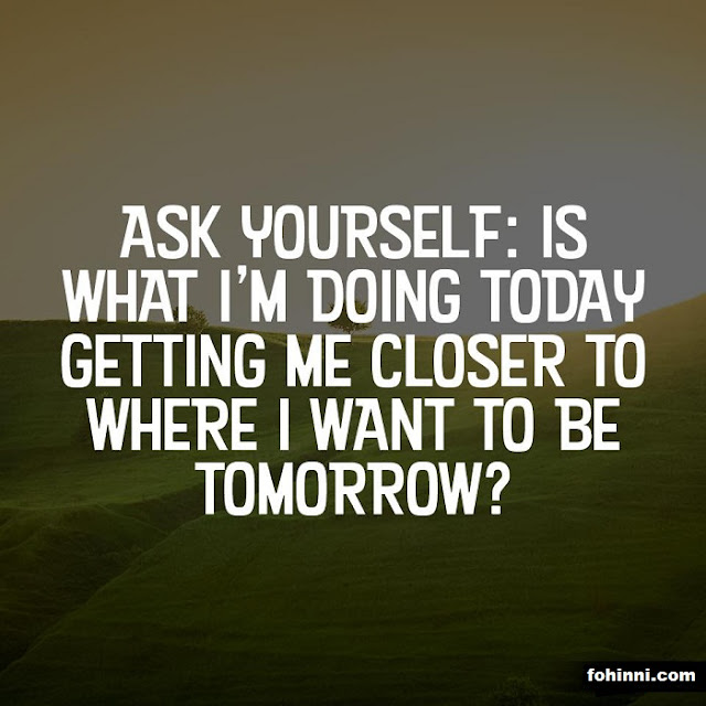 Ask Yourself: IS WHAT I'M DOING TODAY GETTING ME CLOSER TO WHERE I WANT TO BE TOMORROW.