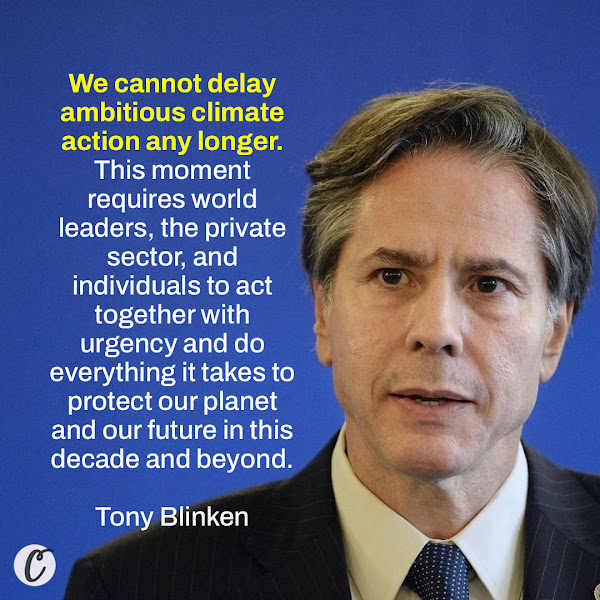 We cannot delay ambitious climate action any longer. This moment requires world leaders, the private sector, and individuals to act together with urgency and do everything it takes to protect our planet and our future in this decade and beyond. — Secretary of State Tony Blinken