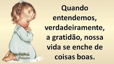 Quando entendemos, verdadeiramente, a gratidão, nossa vida se enche de coisas boas.