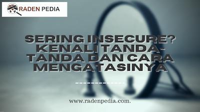 Penjelasan Insecure, Tanda-tanda dan Cara Mengatasinya - www.radenpedia.com